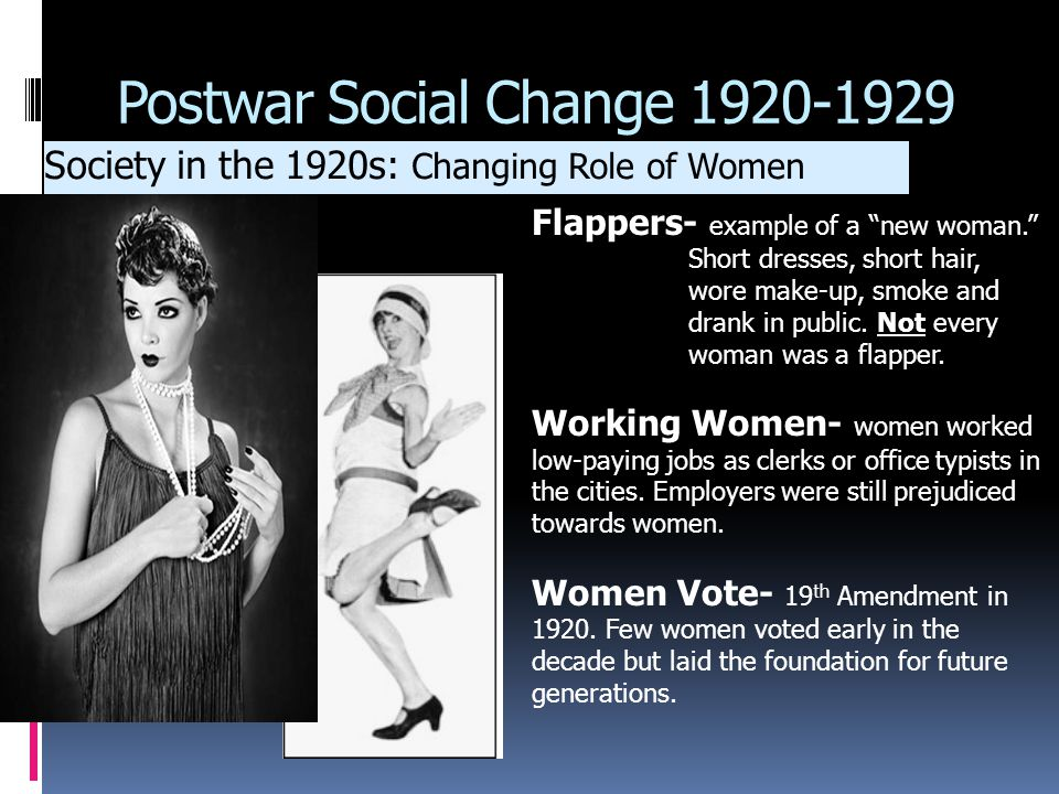 "Postwar Social Change 1920-1929 Society in the 1920s: Changing Role of Women Flappers- example of a ""new woman."" Short dresses, short hair, wore make-"