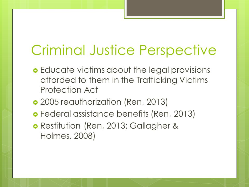 Criminal Justice Perspective  Educate victims about the legal provisions afforded to them in the Trafficking Victims Protection Act  2005 reauthorization (Ren, 2013)  Federal assistance benefits (Ren, 2013)  Restitution (Ren, 2013; Gallagher & Holmes, 2008)