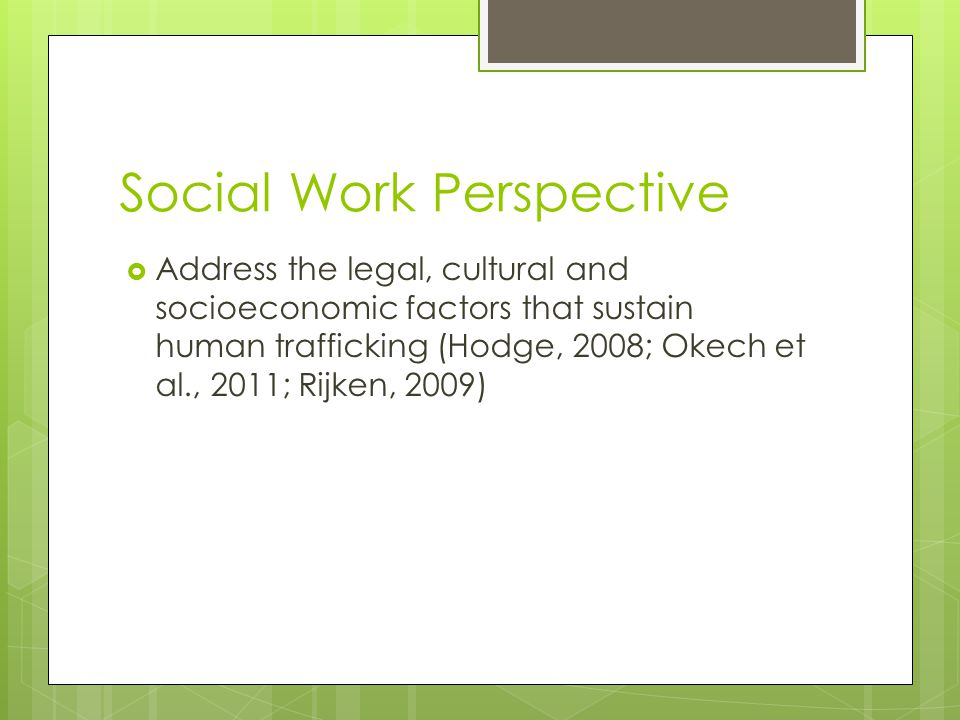 Social Work Perspective  Address the legal, cultural and socioeconomic factors that sustain human trafficking (Hodge, 2008; Okech et al., 2011; Rijken, 2009)