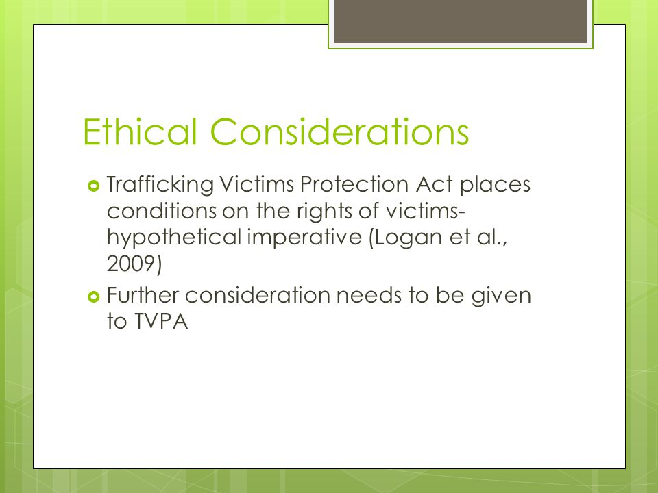 Ethical Considerations  Trafficking Victims Protection Act places conditions on the rights of victims- hypothetical imperative (Logan et al., 2009)  Further consideration needs to be given to TVPA