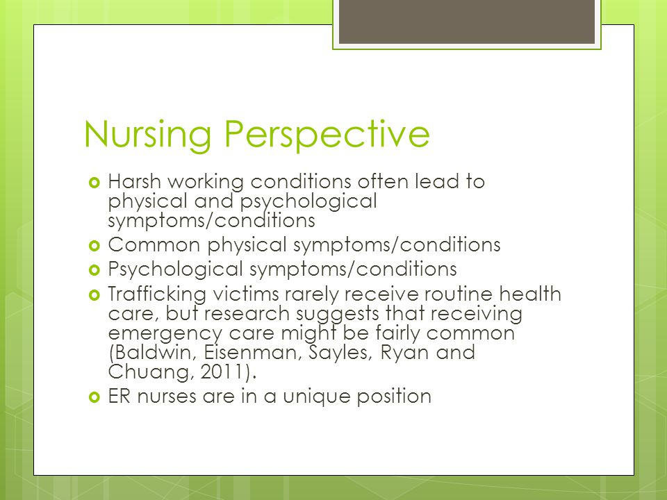 Nursing Perspective  Harsh working conditions often lead to physical and psychological symptoms/conditions  Common physical symptoms/conditions  Psychological symptoms/conditions  Trafficking victims rarely receive routine health care, but research suggests that receiving emergency care might be fairly common (Baldwin, Eisenman, Sayles, Ryan and Chuang, 2011).