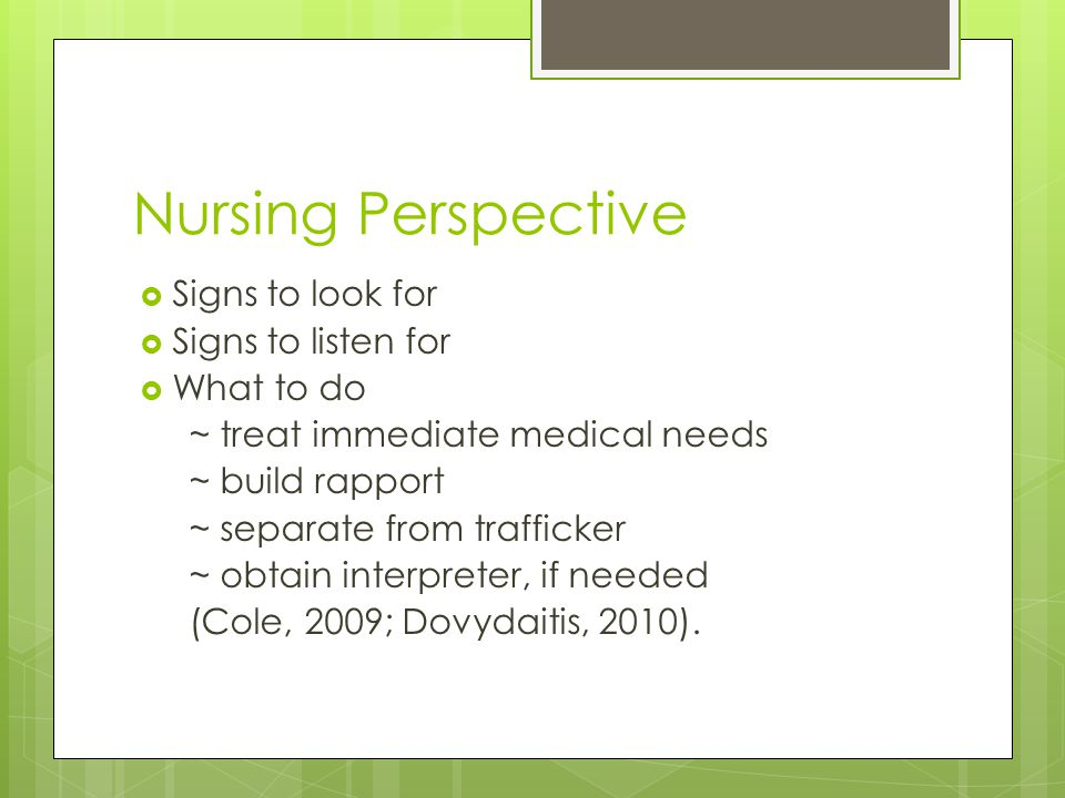 Nursing Perspective  Signs to look for  Signs to listen for  What to do ~ treat immediate medical needs ~ build rapport ~ separate from trafficker ~ obtain interpreter, if needed (Cole, 2009; Dovydaitis, 2010).