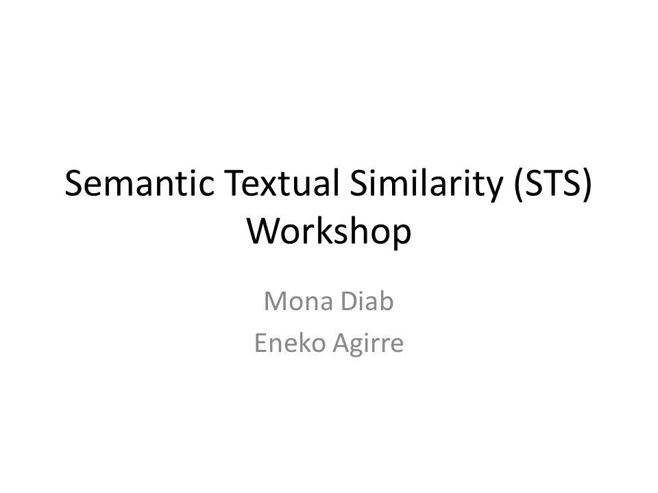 Semantic Textual Similarity (STS) Workshop Mona Diab Eneko Agirre