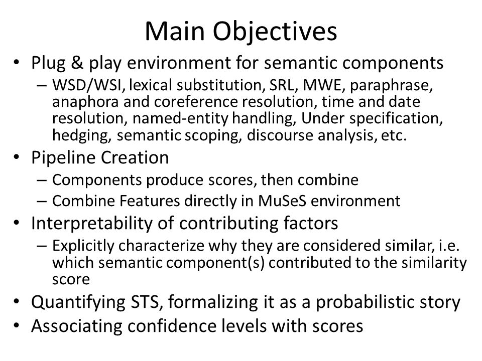 Main Objectives Plug & play environment for semantic components – WSD/WSI, lexical substitution, SRL, MWE, paraphrase, anaphora and coreference resolution, time and date resolution, named-entity handling, Under specification, hedging, semantic scoping, discourse analysis, etc.