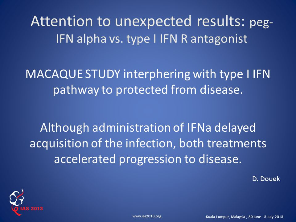 www.ias2013.org Kuala Lumpur, Malaysia, 30 June - 3 July 2013 Attention to unexpected results: peg- IFN alpha vs. type I IFN R antagonist MACAQUE STUD