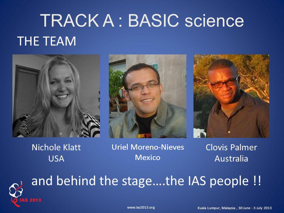 www.ias2013.org Kuala Lumpur, Malaysia, 30 June - 3 July 2013 TRACK A : BASIC science THE TEAM Nichole Klatt USA Clovis Palmer Australia Uriel Moreno-Nieves Mexico and behind the stage….the IAS people !!