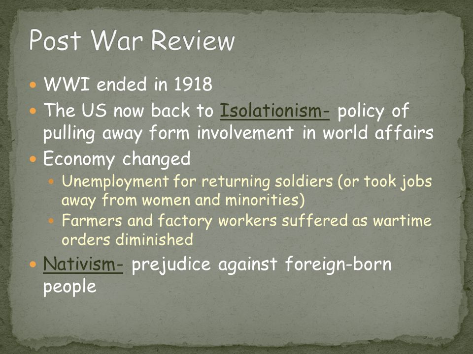 WWI ended in 1918 The US now back to Isolationism- policy of pulling away form involvement in world affairs Economy changed Unemployment for returning soldiers (or took jobs away from women and minorities) Farmers and factory workers suffered as wartime orders diminished Nativism- prejudice against foreign-born people
