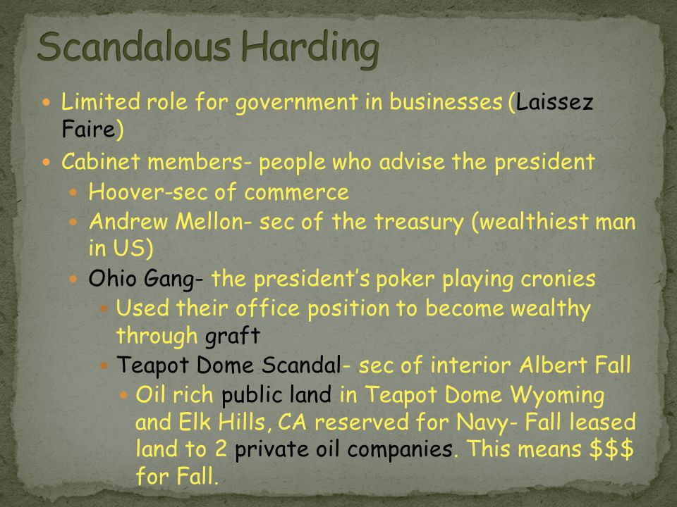 Limited role for government in businesses (Laissez Faire) Cabinet members- people who advise the president Hoover-sec of commerce Andrew Mellon- sec of the treasury (wealthiest man in US) Ohio Gang- the president's poker playing cronies Used their office position to become wealthy through graft Teapot Dome Scandal- sec of interior Albert Fall Oil rich public land in Teapot Dome Wyoming and Elk Hills, CA reserved for Navy- Fall leased land to 2 private oil companies.