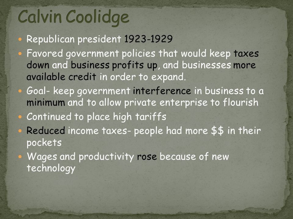 Republican president 1923-1929 Favored government policies that would keep taxes down and business profits up, and businesses more available credit in