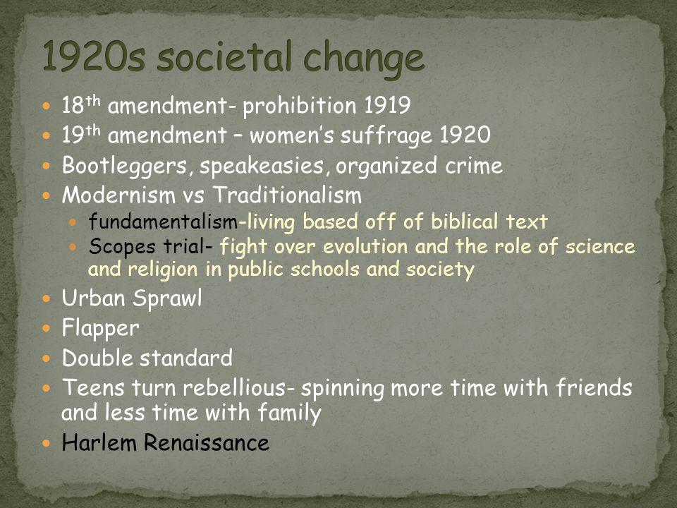 18 th amendment- prohibition 1919 19 th amendment – women's suffrage 1920 Bootleggers, speakeasies, organized crime Modernism vs Traditionalism fundam