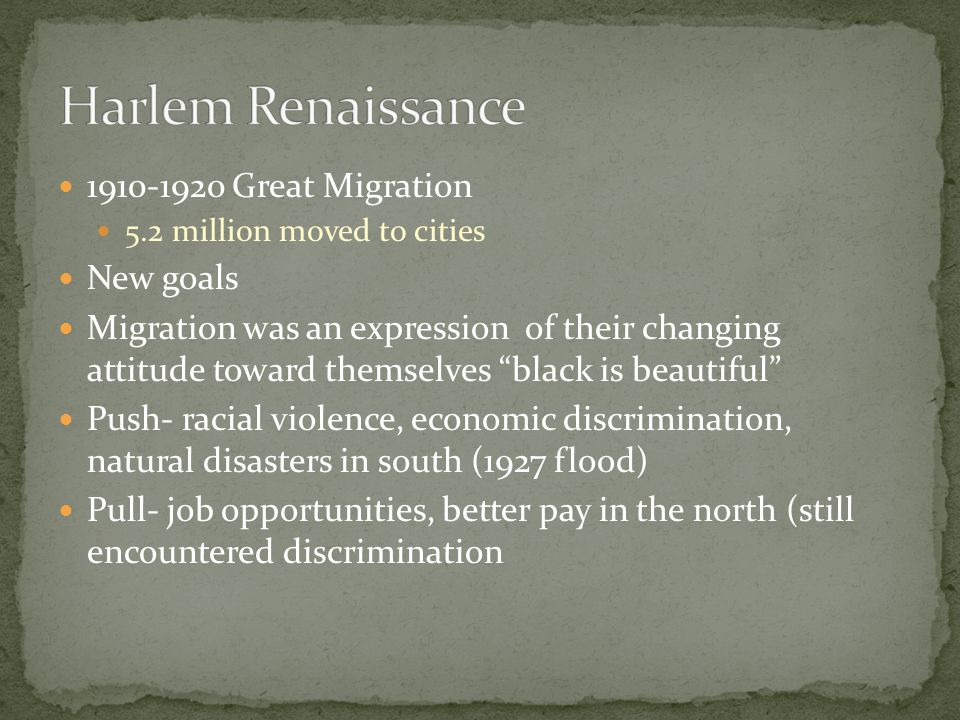 1910-1920 Great Migration 5.2 million moved to cities New goals Migration was an expression of their changing attitude toward themselves black is beautiful Push- racial violence, economic discrimination, natural disasters in south (1927 flood) Pull- job opportunities, better pay in the north (still encountered discrimination