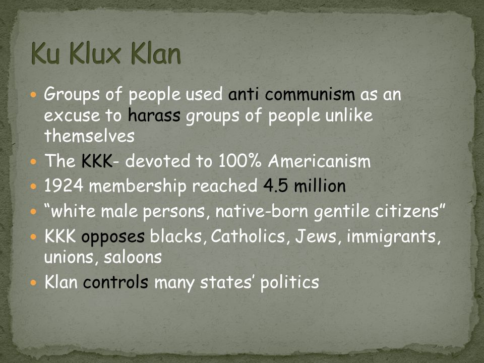 Groups of people used anti communism as an excuse to harass groups of people unlike themselves The KKK- devoted to 100% Americanism 1924 membership re