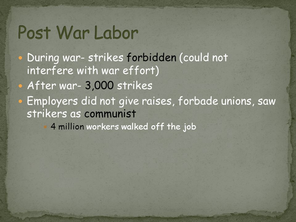 During war- strikes forbidden (could not interfere with war effort) After war- 3,000 strikes Employers did not give raises, forbade unions, saw strike