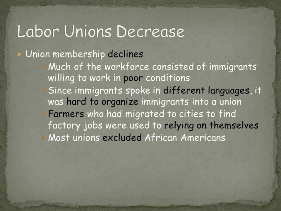 Union membership declines Much of the workforce consisted of immigrants willing to work in poor conditions Since immigrants spoke in different languages, it was hard to organize immigrants into a union Farmers who had migrated to cities to find factory jobs were used to relying on themselves Most unions excluded African Americans