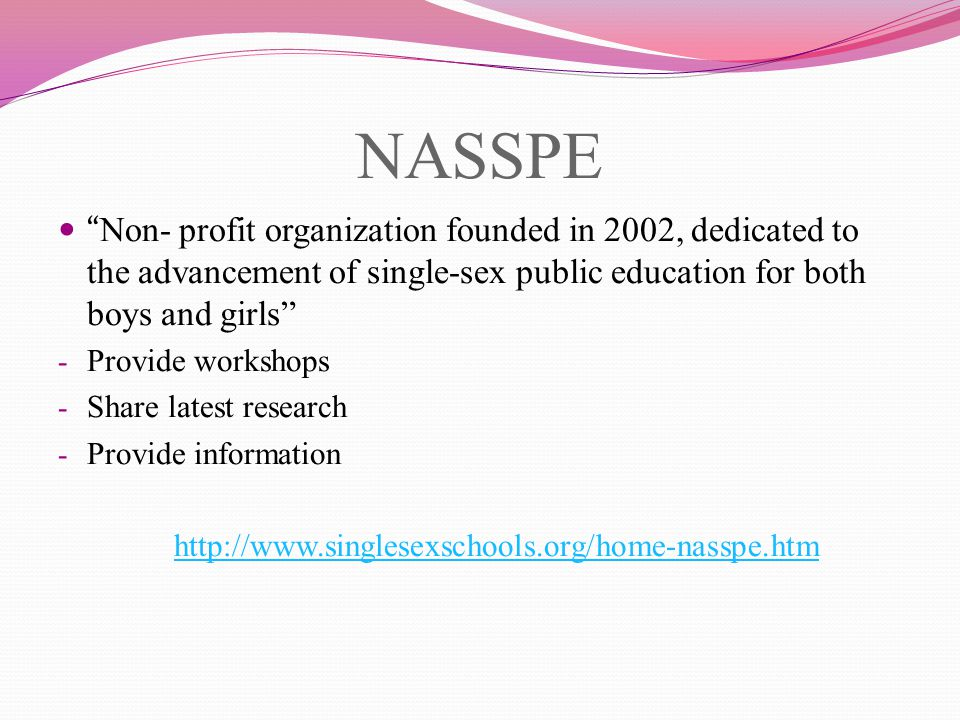NASSPE Non- profit organization founded in 2002, dedicated to the advancement of single-sex public education for both boys and girls - Provide workshops - Share latest research - Provide information http://www.singlesexschools.org/home-nasspe.htm