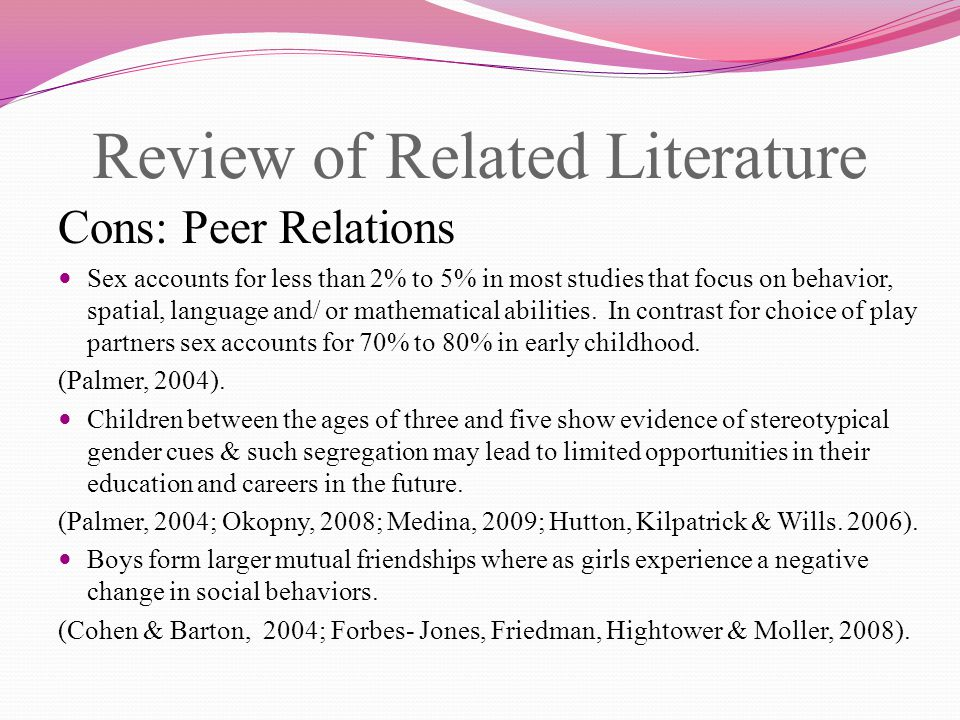 Review of Related Literature Cons: Peer relations Girls show greater academic competence when less time was spent with the same sex, and boys showed less academic competence when more time was spent with same sex peers in preschool.