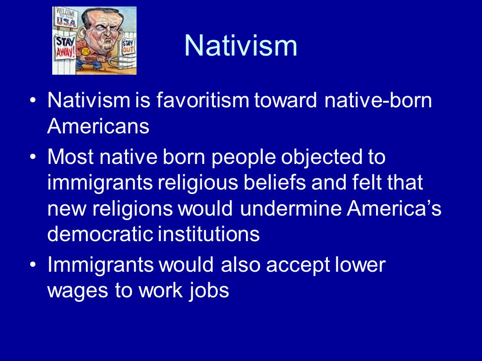Nativism Nativism is favoritism toward native-born Americans Most native born people objected to immigrants religious beliefs and felt that new religions would undermine America's democratic institutions Immigrants would also accept lower wages to work jobs