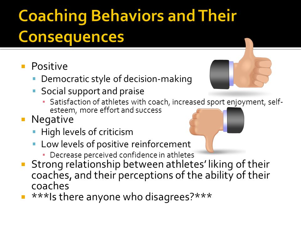  Positive  Democratic style of decision-making  Social support and praise ▪ Satisfaction of athletes with coach, increased sport enjoyment, self- esteem, more effort and success  Negative  High levels of criticism  Low levels of positive reinforcement ▪ Decrease perceived confidence in athletes  Strong relationship between athletes' liking of their coaches, and their perceptions of the ability of their coaches  ***Is there anyone who disagrees ***