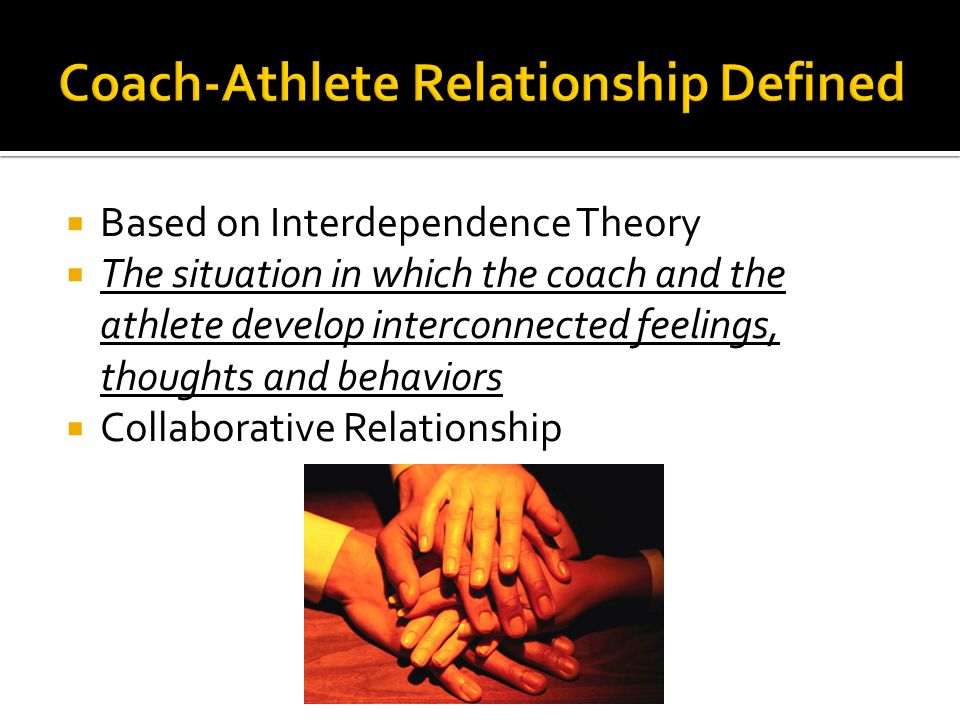  Based on Interdependence Theory  The situation in which the coach and the athlete develop interconnected feelings, thoughts and behaviors  Collaborative Relationship