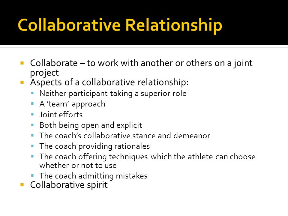  Collaborate – to work with another or others on a joint project  Aspects of a collaborative relationship:  Neither participant taking a superior role  A 'team' approach  Joint efforts  Both being open and explicit  The coach's collaborative stance and demeanor  The coach providing rationales  The coach offering techniques which the athlete can choose whether or not to use  The coach admitting mistakes  Collaborative spirit
