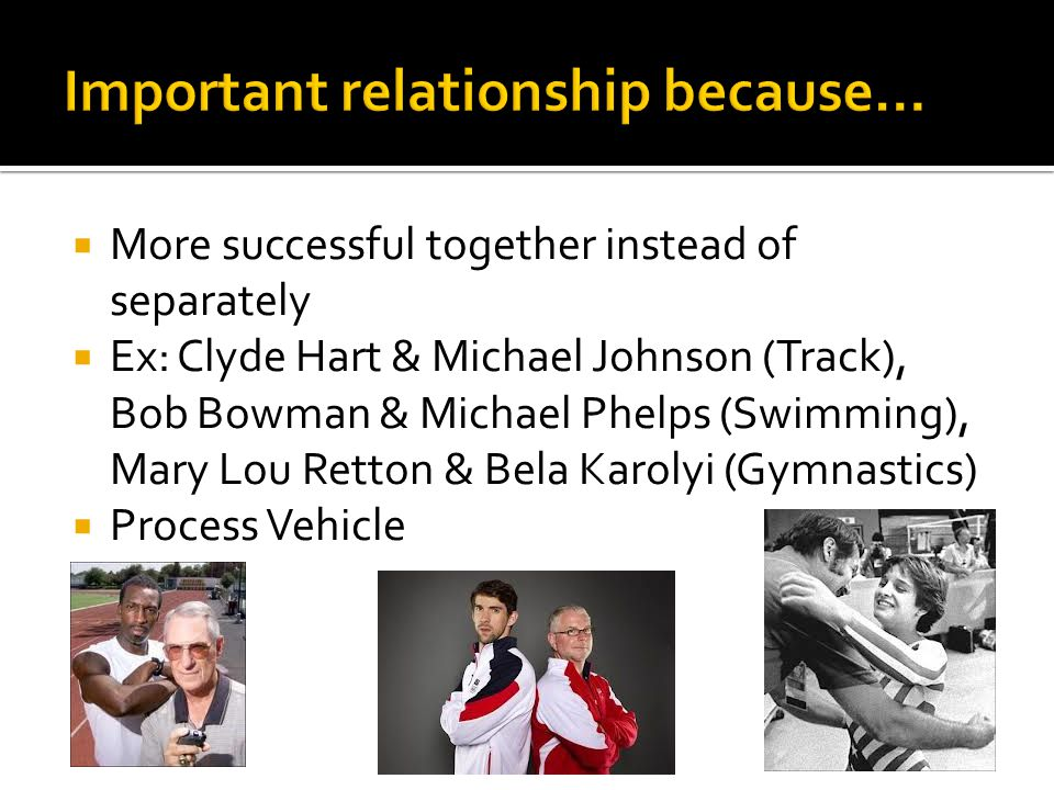  More successful together instead of separately  Ex: Clyde Hart & Michael Johnson (Track), Bob Bowman & Michael Phelps (Swimming), Mary Lou Retton & Bela Karolyi (Gymnastics)  Process Vehicle