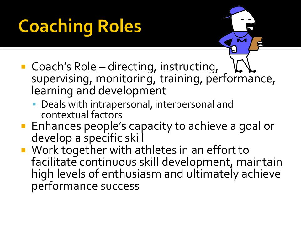  Coach's Role – directing, instructing, supervising, monitoring, training, performance, learning and development  Deals with intrapersonal, interpersonal and contextual factors  Enhances people's capacity to achieve a goal or develop a specific skill  Work together with athletes in an effort to facilitate continuous skill development, maintain high levels of enthusiasm and ultimately achieve performance success