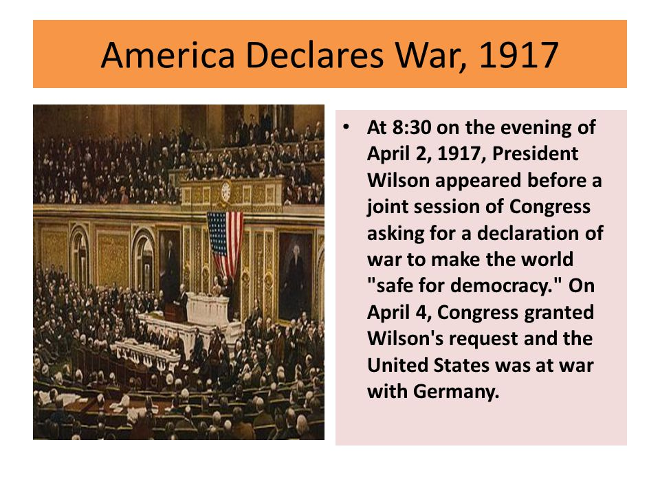 America Declares War, 1917 At 8:30 on the evening of April 2, 1917, President Wilson appeared before a joint session of Congress asking for a declaration of war to make the world safe for democracy. On April 4, Congress granted Wilson s request and the United States was at war with Germany.