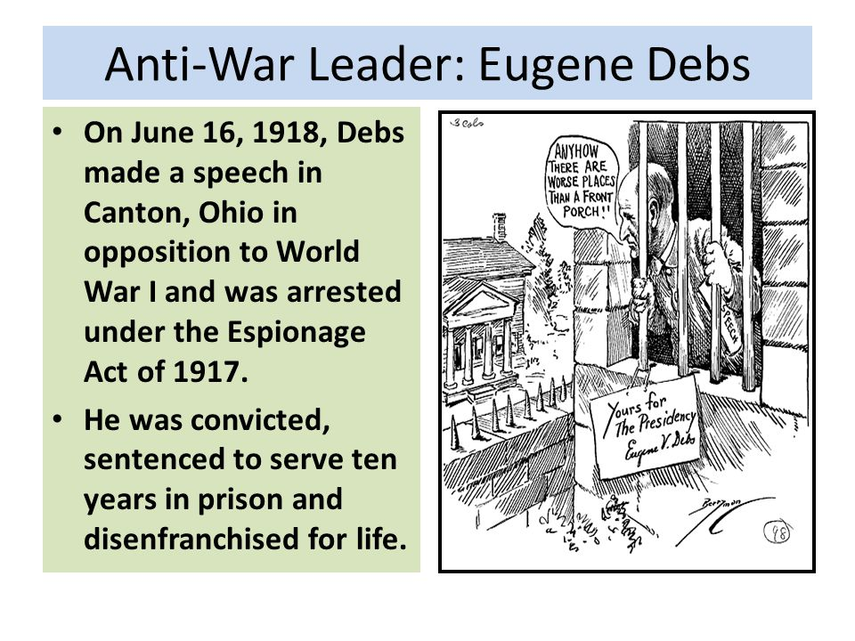 Anti-War Leader: Eugene Debs On June 16, 1918, Debs made a speech in Canton, Ohio in opposition to World War I and was arrested under the Espionage Act of 1917.