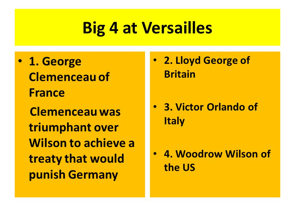 Big 4 at Versailles 1. George Clemenceau of France Clemenceau was triumphant over Wilson to achieve a treaty that would punish Germany 2. Lloyd George