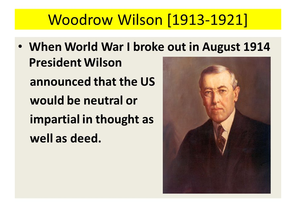 Woodrow Wilson [1913-1921] When World War I broke out in August 1914 President Wilson announced that the US would be neutral or impartial in thought as well as deed.