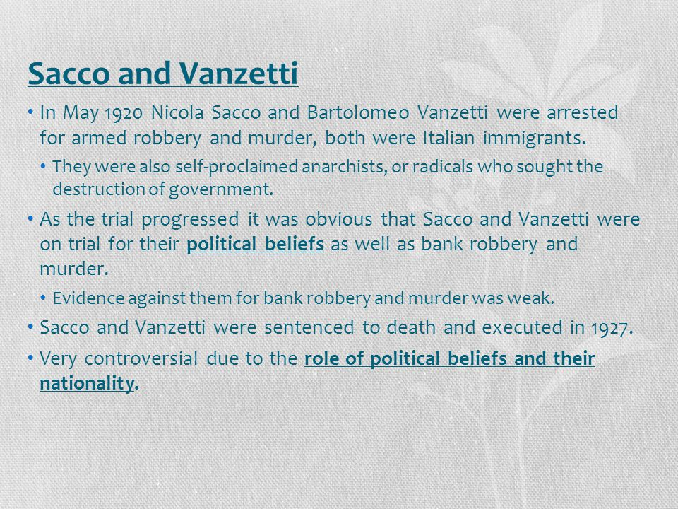 Sacco and Vanzetti In May 1920 Nicola Sacco and Bartolomeo Vanzetti were arrested for armed robbery and murder, both were Italian immigrants.