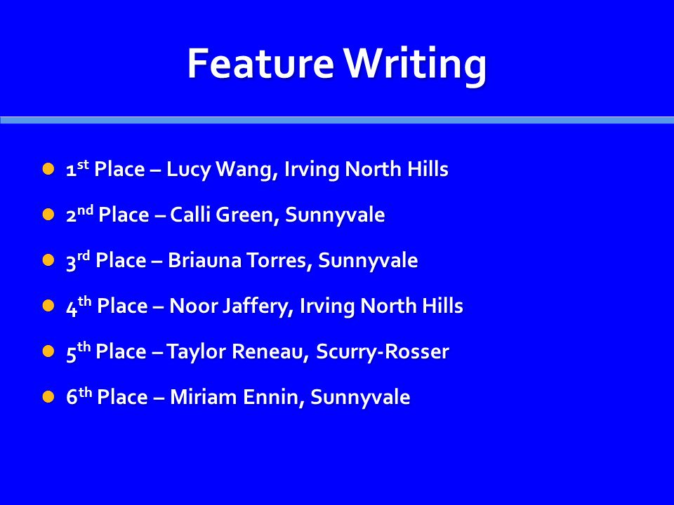 Feature Writing 1 st Place – Lucy Wang, Irving North Hills 1 st Place – Lucy Wang, Irving North Hills 2 nd Place – Calli Green, Sunnyvale 2 nd Place –