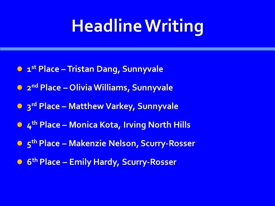 Headline Writing 1 st Place – Tristan Dang, Sunnyvale 1 st Place – Tristan Dang, Sunnyvale 2 nd Place – Olivia Williams, Sunnyvale 2 nd Place – Olivia Williams, Sunnyvale 3 rd Place – Matthew Varkey, Sunnyvale 3 rd Place – Matthew Varkey, Sunnyvale 4 th Place – Monica Kota, Irving North Hills 4 th Place – Monica Kota, Irving North Hills 5 th Place – Makenzie Nelson, Scurry-Rosser 5 th Place – Makenzie Nelson, Scurry-Rosser 6 th Place – Emily Hardy, Scurry-Rosser 6 th Place – Emily Hardy, Scurry-Rosser