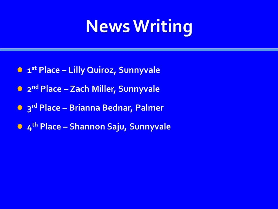 News Writing 1 st Place – Lilly Quiroz, Sunnyvale 1 st Place – Lilly Quiroz, Sunnyvale 2 nd Place – Zach Miller, Sunnyvale 2 nd Place – Zach Miller, S