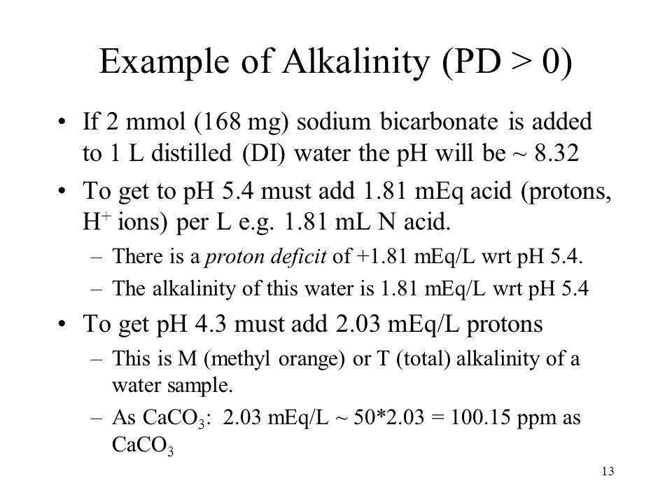 Example of Alkalinity (PD > 0) If 2 mmol (168 mg) sodium bicarbonate is added to 1 L distilled (DI) water the pH will be ~ 8.32 To get to pH 5.4 must add 1.81 mEq acid (protons, H + ions) per L e.g.