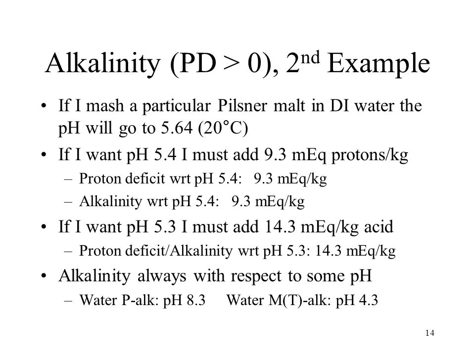 Alkalinity (PD > 0), 2 nd Example If I mash a particular Pilsner malt in DI water the pH will go to 5.64 (20°C) If I want pH 5.4 I must add 9.3 mEq protons/kg –Proton deficit wrt pH 5.4: 9.3 mEq/kg –Alkalinity wrt pH 5.4: 9.3 mEq/kg If I want pH 5.3 I must add 14.3 mEq/kg acid –Proton deficit/Alkalinity wrt pH 5.3: 14.3 mEq/kg Alkalinity always with respect to some pH –Water P-alk: pH 8.3 Water M(T)-alk: pH 4.3 14