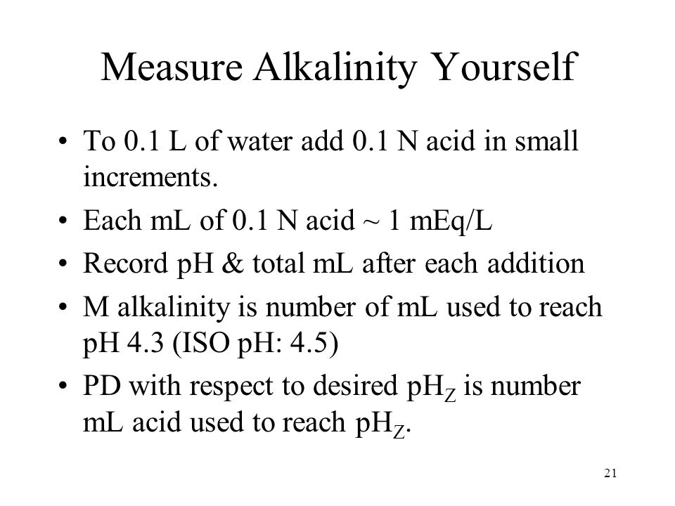 Measure Alkalinity Yourself To 0.1 L of water add 0.1 N acid in small increments.