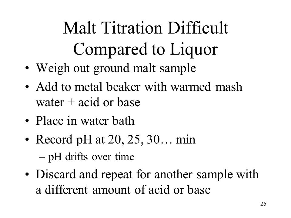 Malt Titration Difficult Compared to Liquor Weigh out ground malt sample Add to metal beaker with warmed mash water + acid or base Place in water bath Record pH at 20, 25, 30… min –pH drifts over time Discard and repeat for another sample with a different amount of acid or base 26