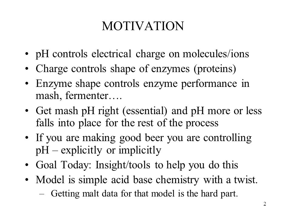 MOTIVATION pH controls electrical charge on molecules/ions Charge controls shape of enzymes (proteins) Enzyme shape controls enzyme performance in mash, fermenter….