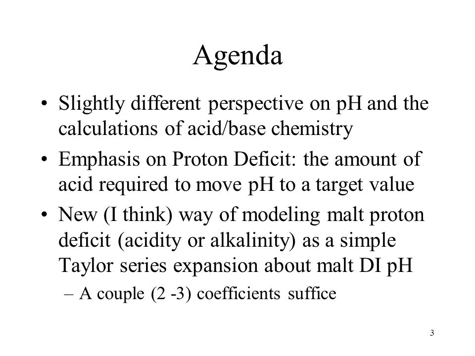 Agenda Slightly different perspective on pH and the calculations of acid/base chemistry Emphasis on Proton Deficit: the amount of acid required to move pH to a target value New (I think) way of modeling malt proton deficit (acidity or alkalinity) as a simple Taylor series expansion about malt DI pH –A couple (2 -3) coefficients suffice 3