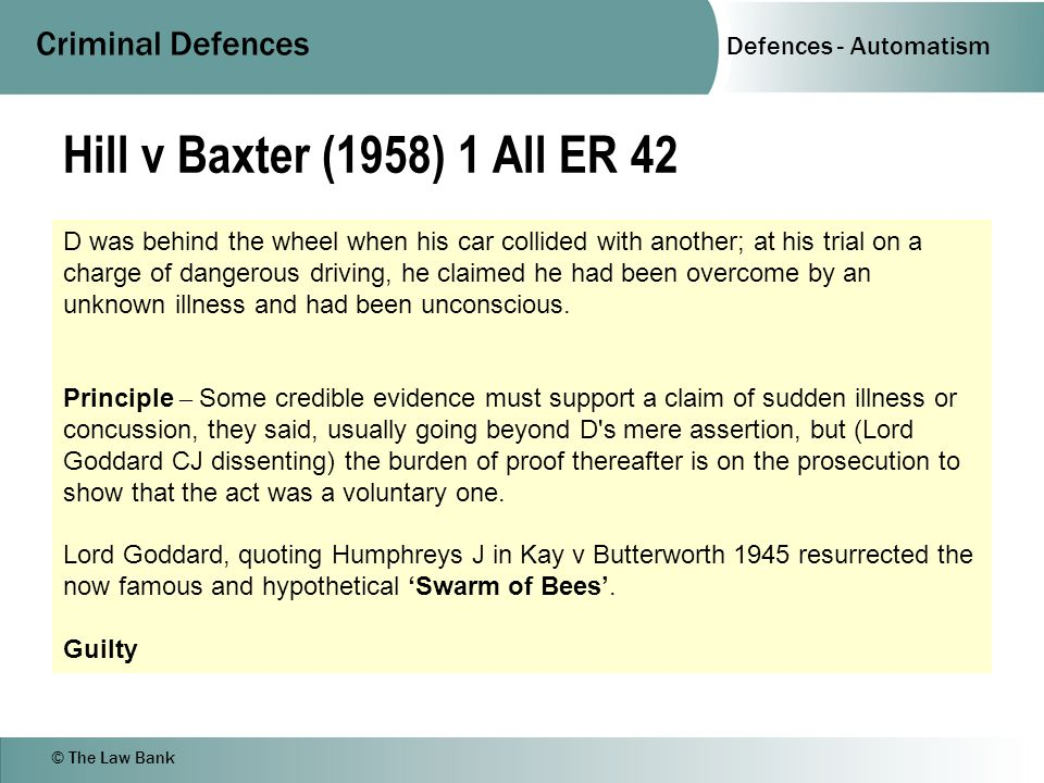Defences - Automatism Criminal Defences © The Law Bank Hill v Baxter (1958) 1 All ER 42 D was behind the wheel when his car collided with another; at his trial on a charge of dangerous driving, he claimed he had been overcome by an unknown illness and had been unconscious.