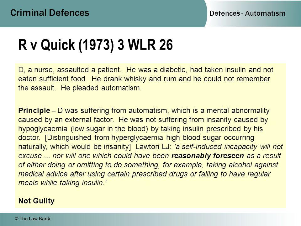 Defences - Automatism Criminal Defences © The Law Bank R v Quick (1973) 3 WLR 26 D, a nurse, assaulted a patient.