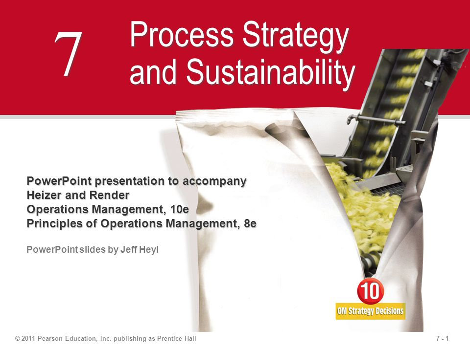 7 - 1© 2011 Pearson Education, Inc. publishing as Prentice Hall 7 7 Process Strategy and Sustainability PowerPoint presentation to accompany Heizer an