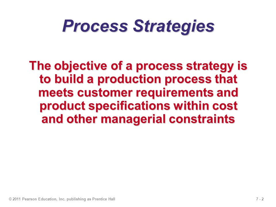 7 - 2© 2011 Pearson Education, Inc. publishing as Prentice Hall Process Strategies The objective of a process strategy is to build a production proces