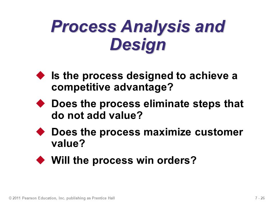 7 - 26© 2011 Pearson Education, Inc. publishing as Prentice Hall Process Analysis and Design  Is the process designed to achieve a competitive advant