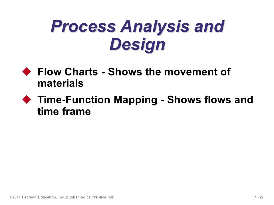 7 - 27© 2011 Pearson Education, Inc. publishing as Prentice Hall Process Analysis and Design  Flow Charts - Shows the movement of materials  Time-Fu