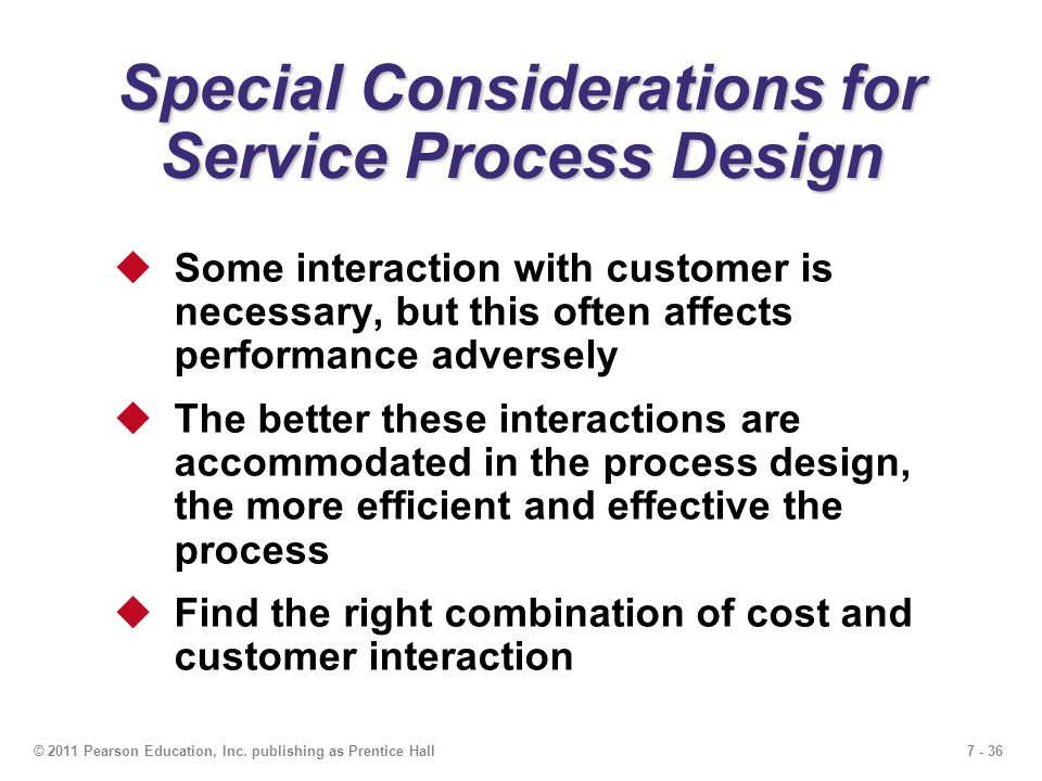 7 - 36© 2011 Pearson Education, Inc. publishing as Prentice Hall Special Considerations for Service Process Design  Some interaction with customer is
