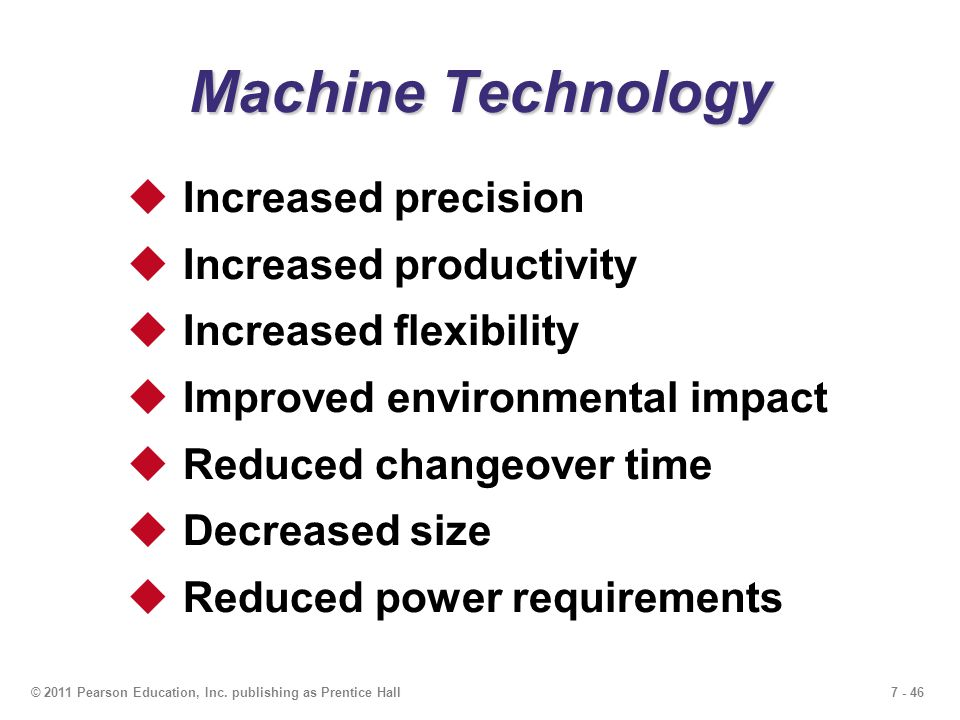 7 - 46© 2011 Pearson Education, Inc. publishing as Prentice Hall Machine Technology  Increased precision  Increased productivity  Increased flexibi