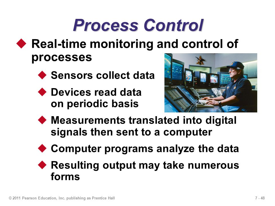 7 - 48© 2011 Pearson Education, Inc. publishing as Prentice Hall Process Control  Real-time monitoring and control of processes  Sensors collect dat