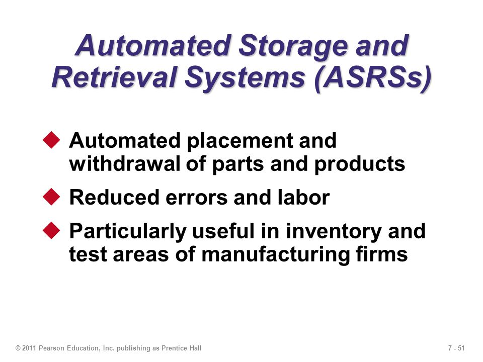 7 - 51© 2011 Pearson Education, Inc. publishing as Prentice Hall Automated Storage and Retrieval Systems (ASRSs)  Automated placement and withdrawal